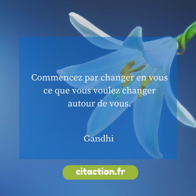 Commencez par changer en vous ce que vous voulez changer autour de vous.