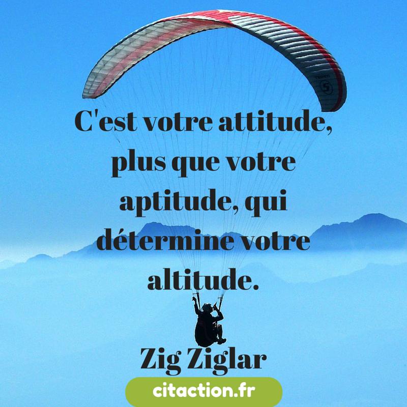 C'est votre attitude, plus que votre aptitude, qui détermine votre altitude.