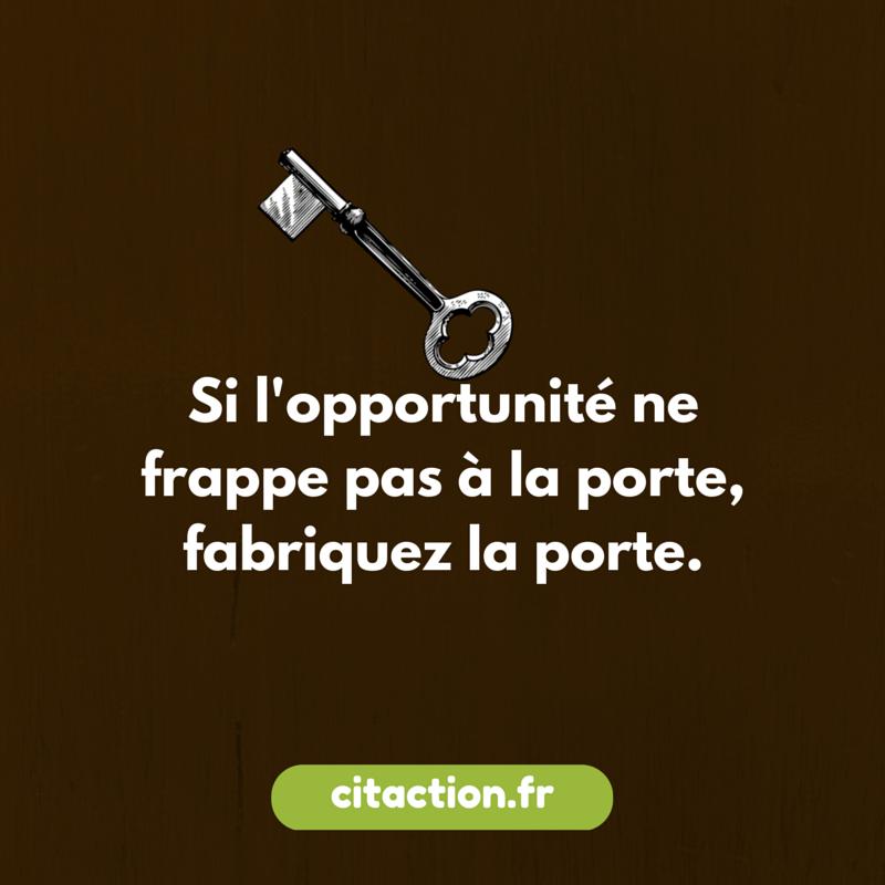 Si l'opportunité ne frappe pas à la porte, fabriquez la porte.
