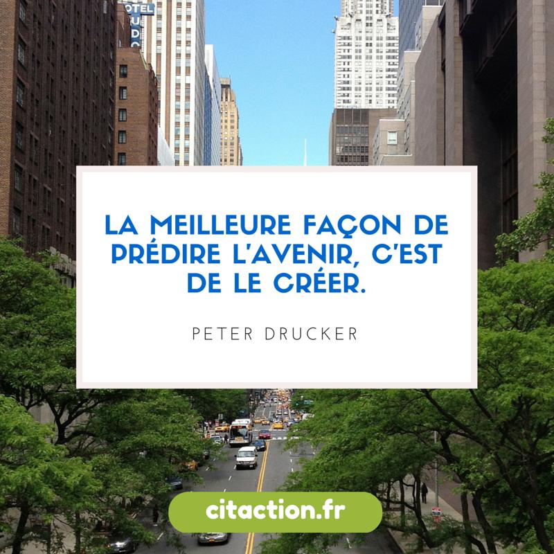 La meilleure façon de prédire l'avenir, c'est de le créer.  Peter Drucker