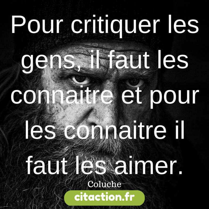 Pour critiquer les gens, il faut les connaitre et pour les connaitre il faut les aimer.