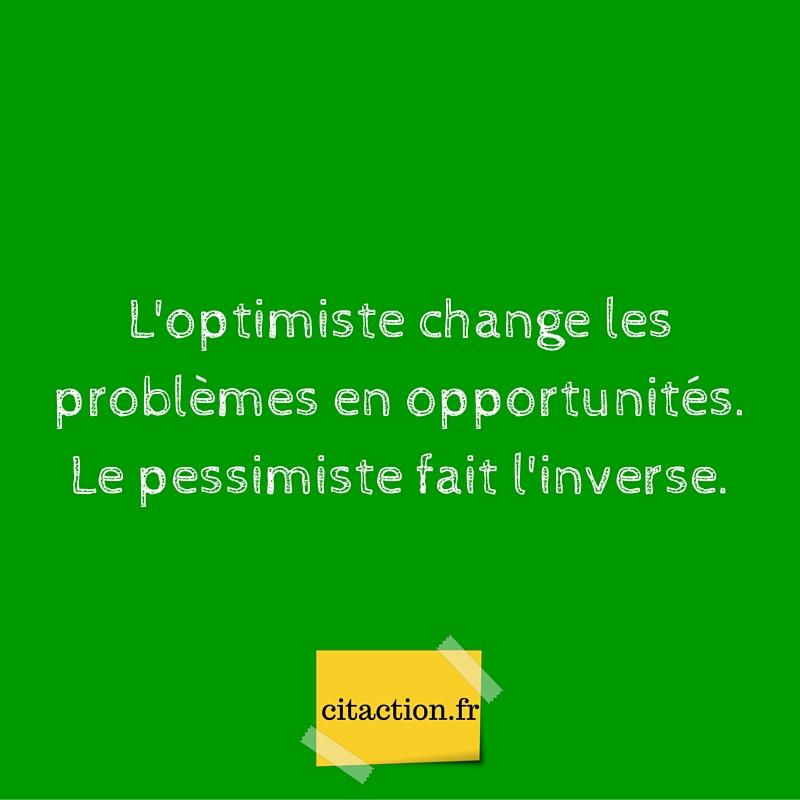 L'optimiste change les problèmes en opportunités. Le pessimiste fait l'inverse.