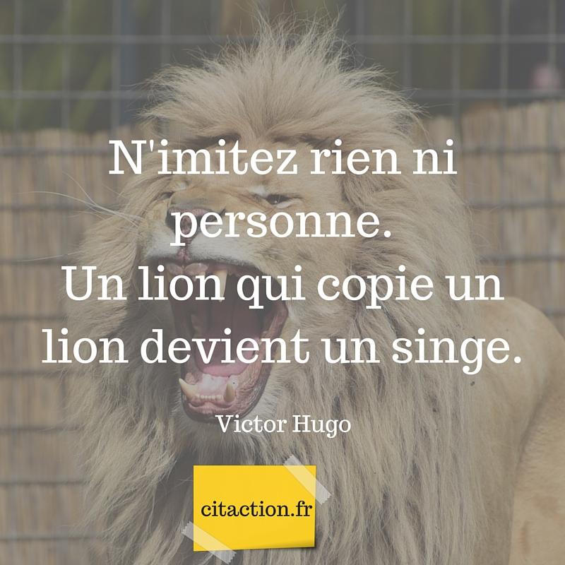 N'imitez rien ni personne. Un lion qui copie un lion devient un singe.