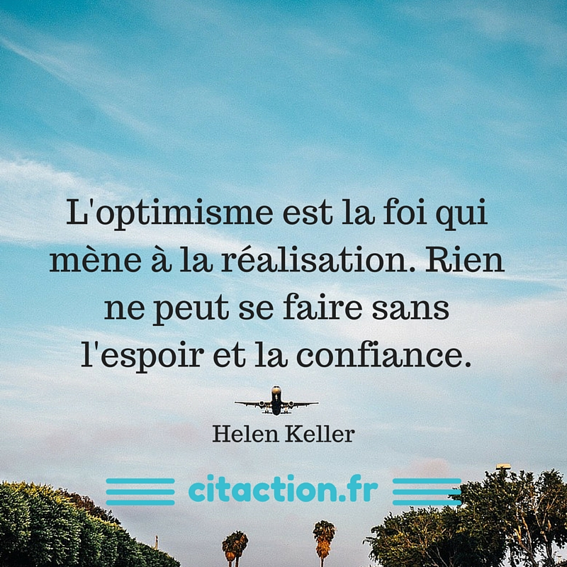 L'optimisme est la foi qui mène à la réalisation. Rien ne peut se faire sans l'espoir et la confiance.-2