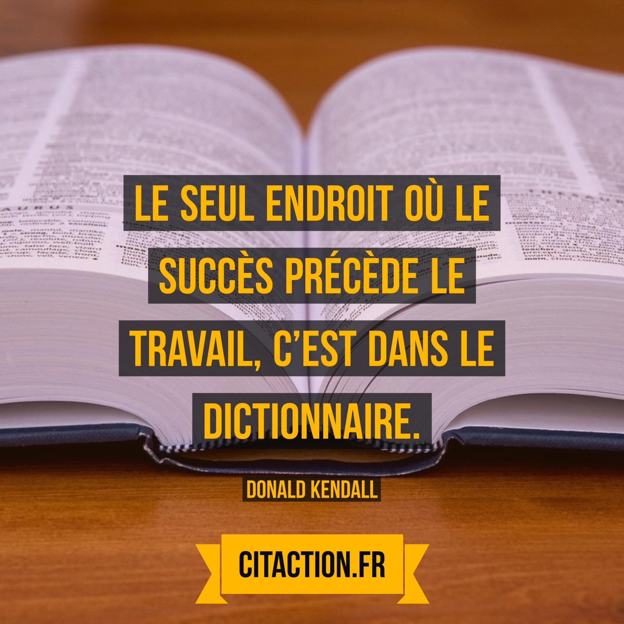 Le seul endroit où le succès précède le travail, c'est dans le dictionnaire.