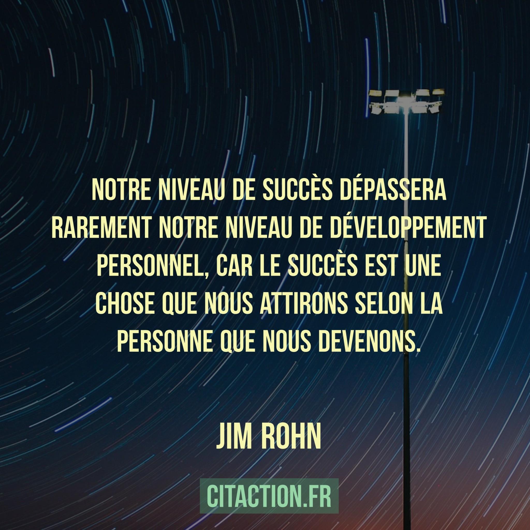 Notre niveau de succès dépassera rarement notre niveau de développement personnel, car le succès est une chose que nous attirons selon la personne que nous devenons.