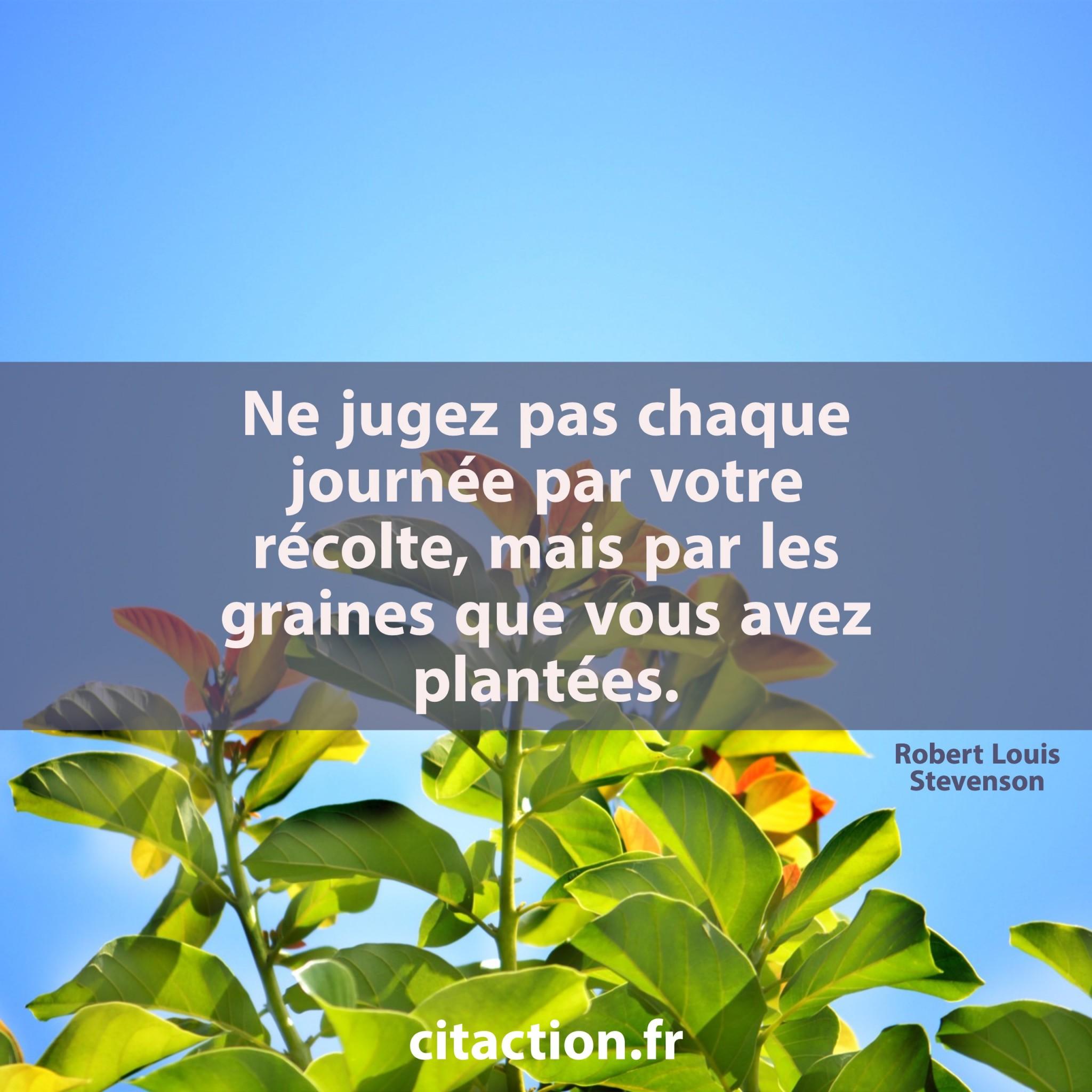 Ne jugez pas chaque journée par votre récolte, mais par les graines que vous avez plantées.