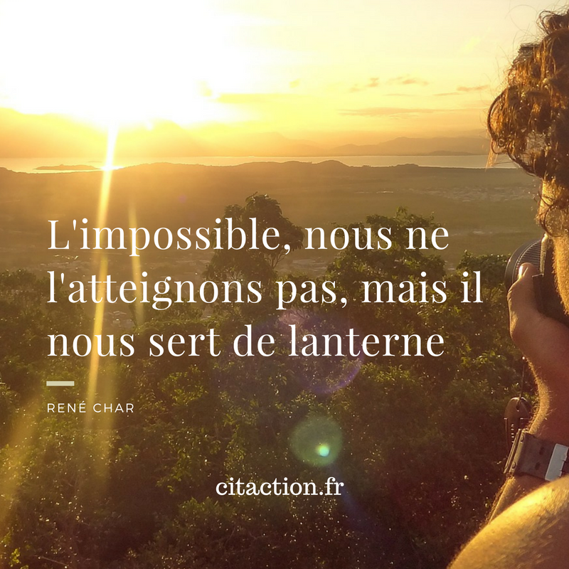 L'impossible, nous ne l'atteignons pas, mais il nous sert de lanterne