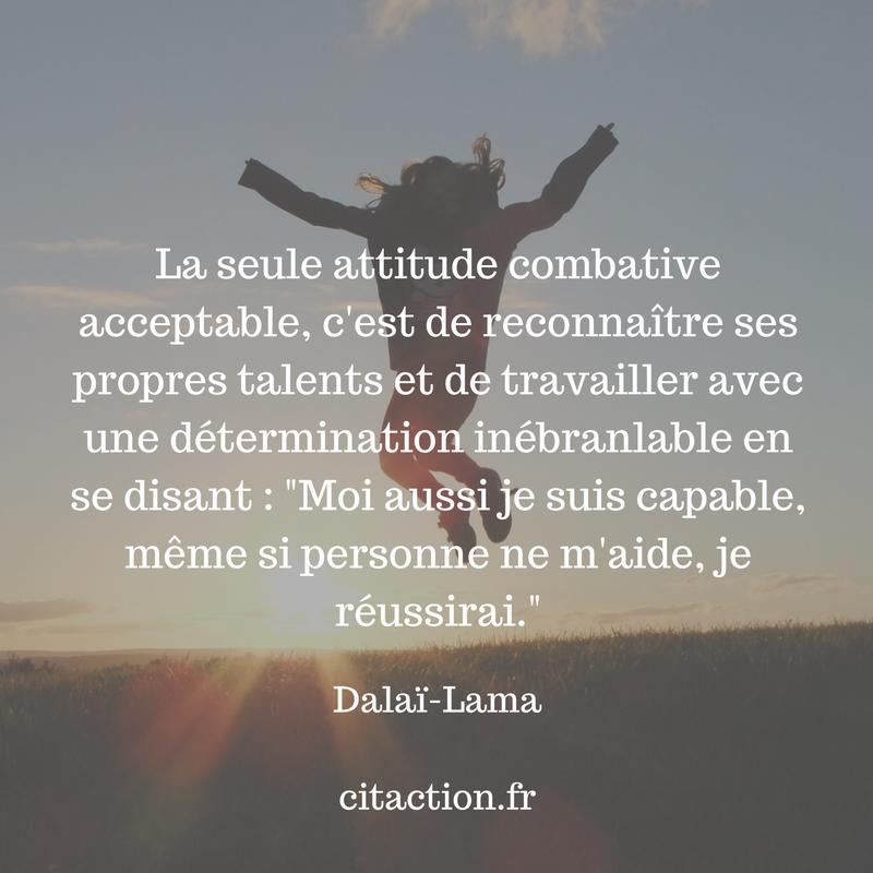 La seule attitude combative acceptable, c'est de reconnaître ses propres talents et de travailler avec une détermination inébranlable