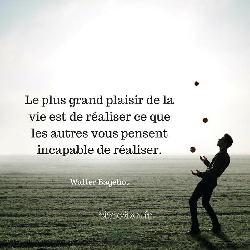 Le plus grand plaisir de la vie est de réaliser ce que les autres vous pensent incapable de réaliser.