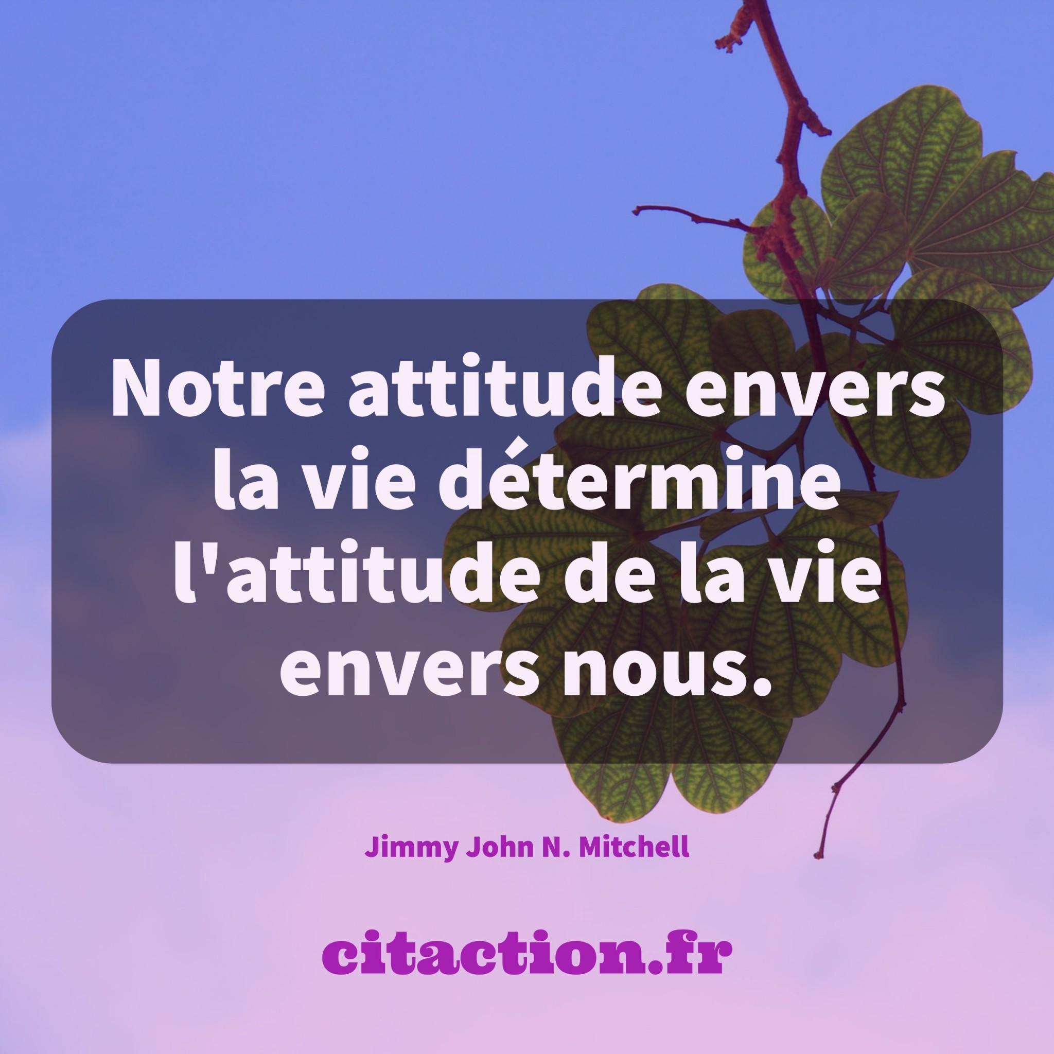 Notre attitude envers la vie détermine l'attitude de la vie envers nous.