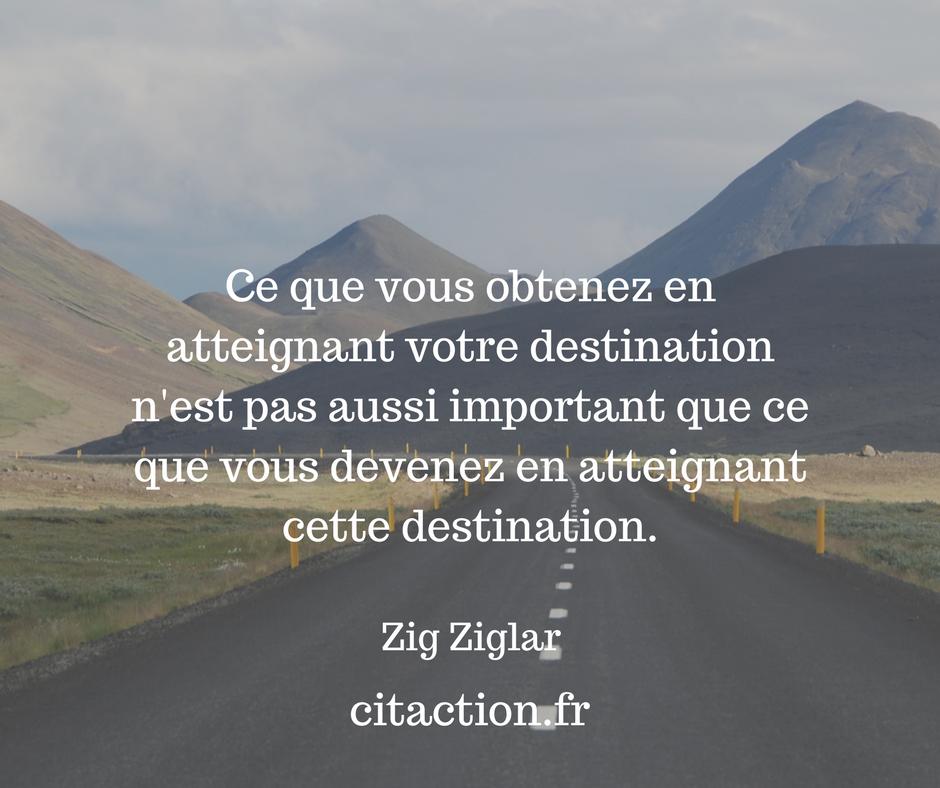 Ce que vous obtenez en atteignant votre destination n'est pas aussi important que ce que vous devenez en atteignant cette destination.