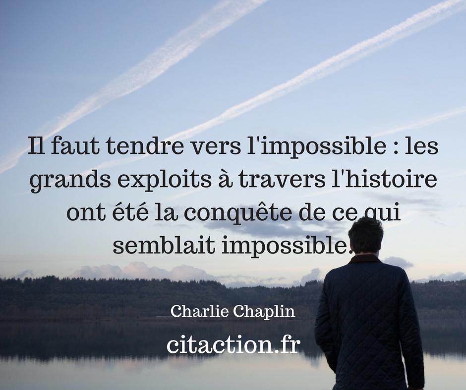 Il faut tendre vers l'impossible : les grands exploits à travers l'histoire ont été la conquête de ce qui semblait impossible.