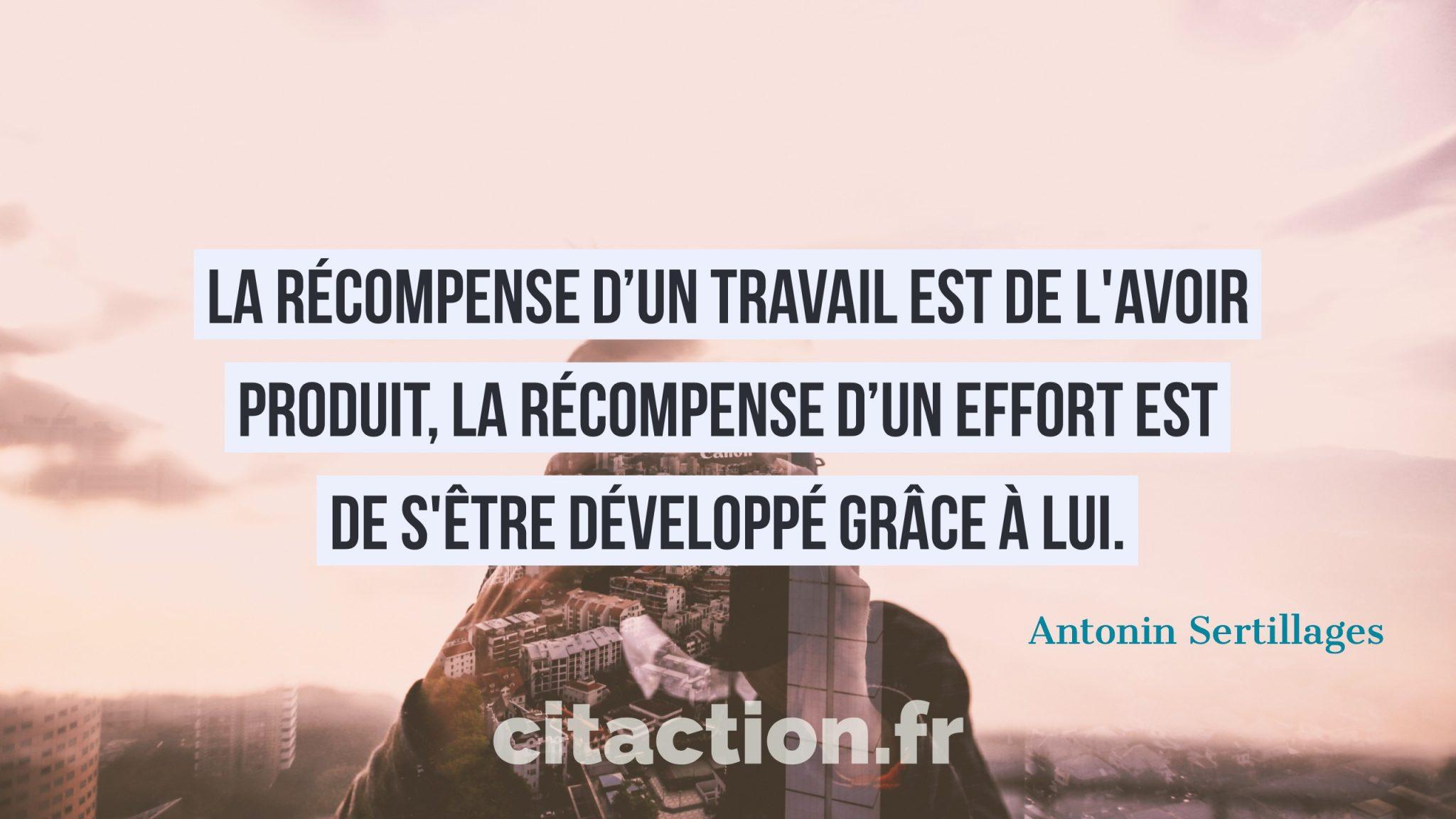 La récompense d'un travail est de l'avoir produit, la récompense d'un effort est de s'être développé grâce à lui