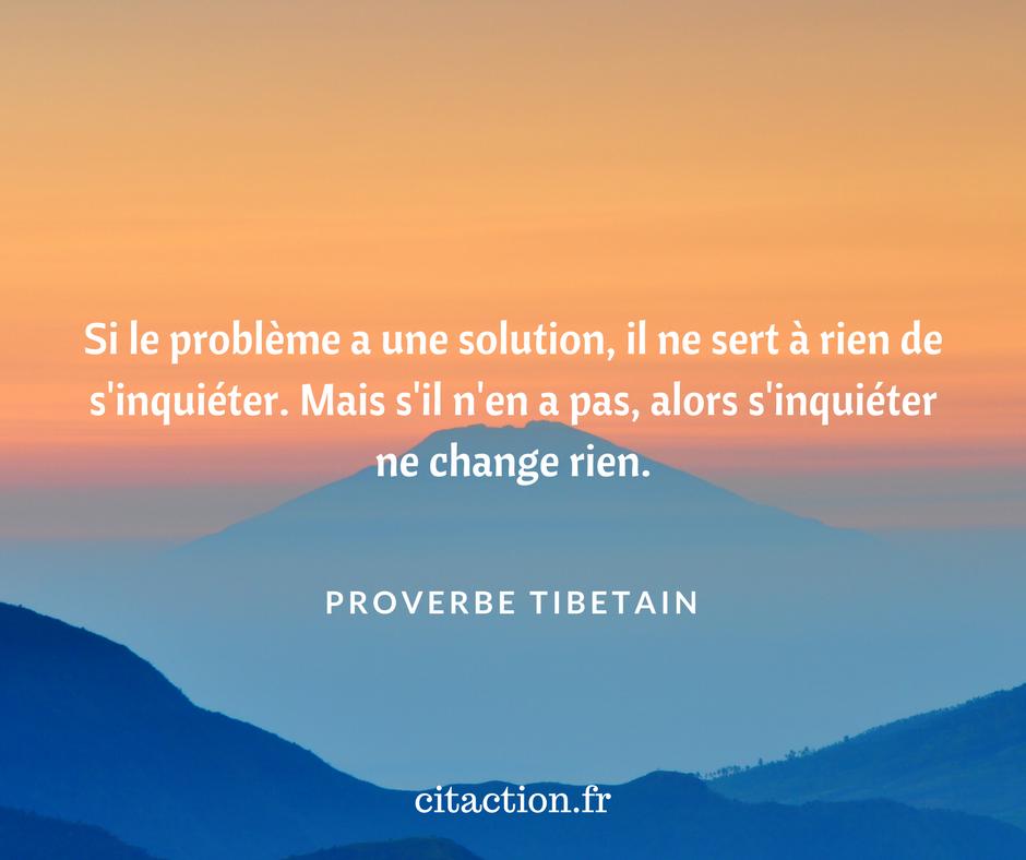 Si le problème a une solution, il ne sert à rien de s'inquiéter. Mais s'il n'en a pas, alors s'inquiéter ne change rien.