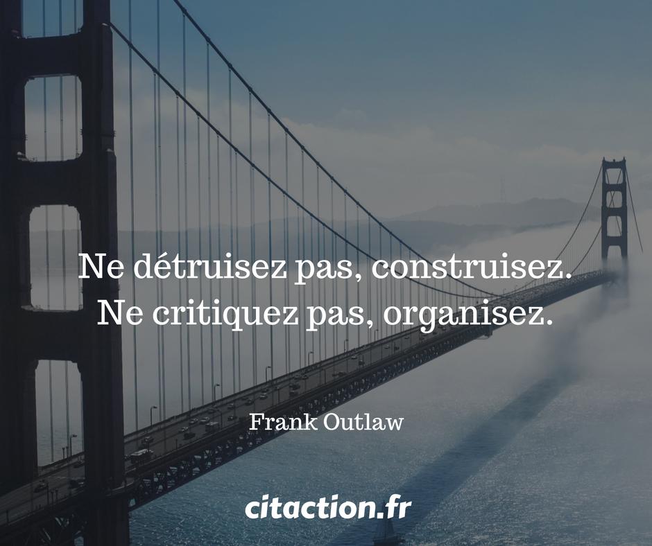 Ne détruisez pas, construisez. Ne critiquez pas, organisez.