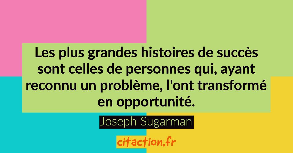 Les plus grandes histoires de succès sont celles de personnes qui, ayant reconnu un problème, l'ont transformé en opportunité.