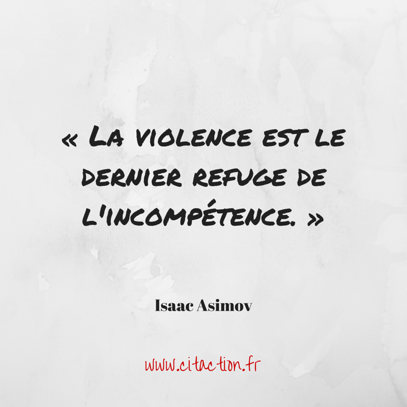 La violence est le dernier refuge de l'incompétence.