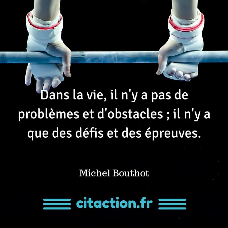 Dans la vie, il n'y a pas de problèmes et d'obstacles ; il n'y a que des défis et des épreuves.