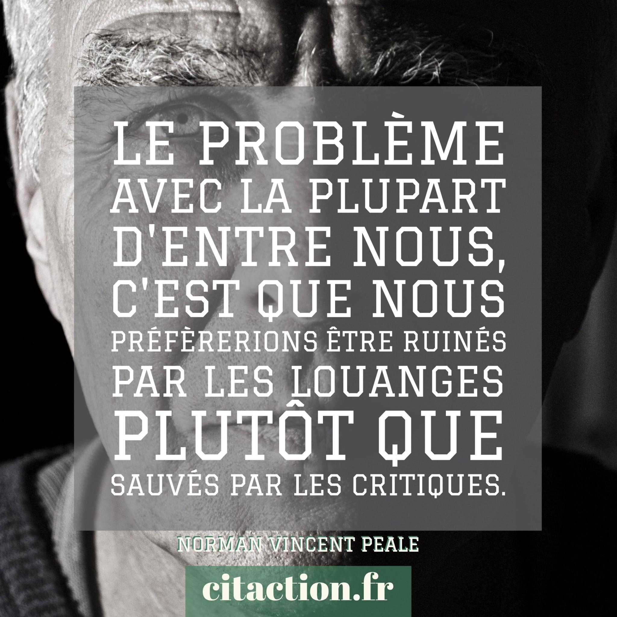 Le problème avec la plupart d'entre nous, c'est que nous préfèrerions être ruinés par les louanges plutôt que sauvés par les critiques.