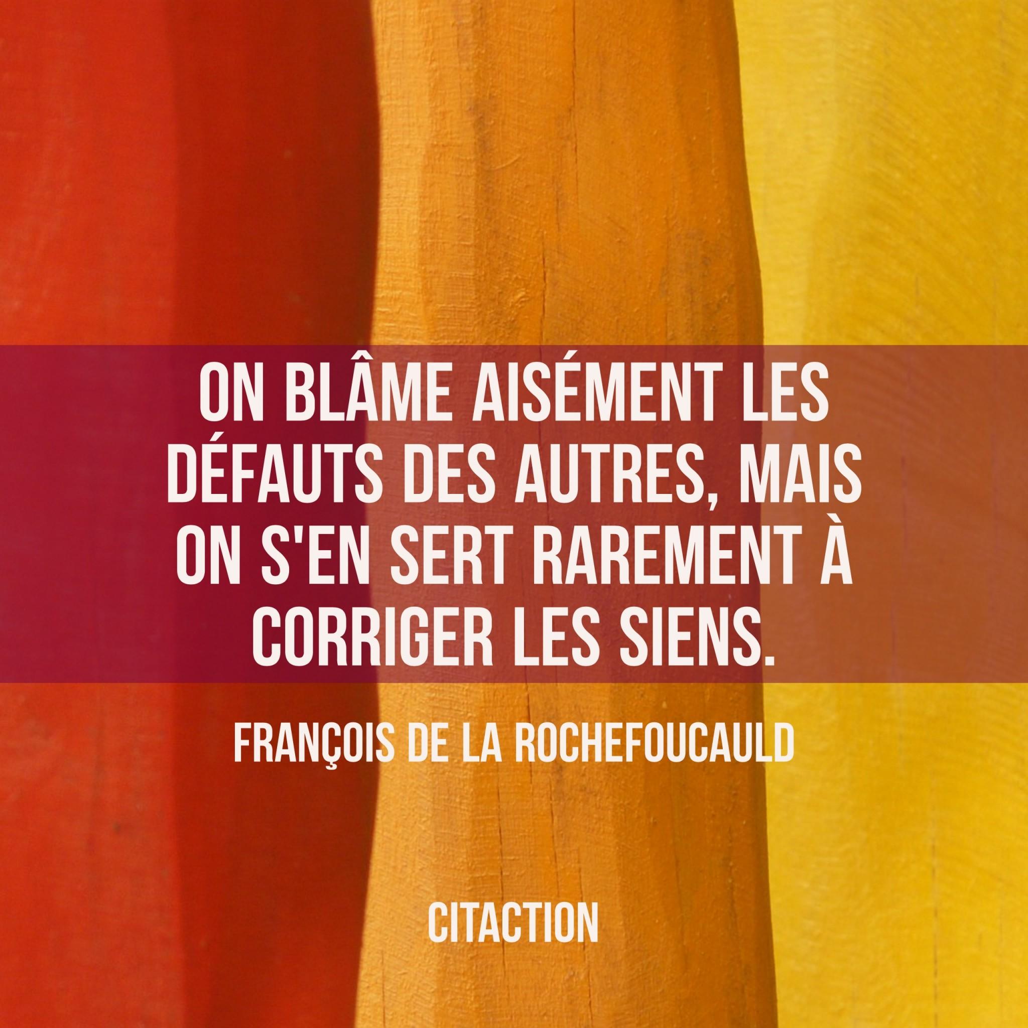 On blâme aisément les défauts des autres, mais on s'en sert rarement à corriger les siens.