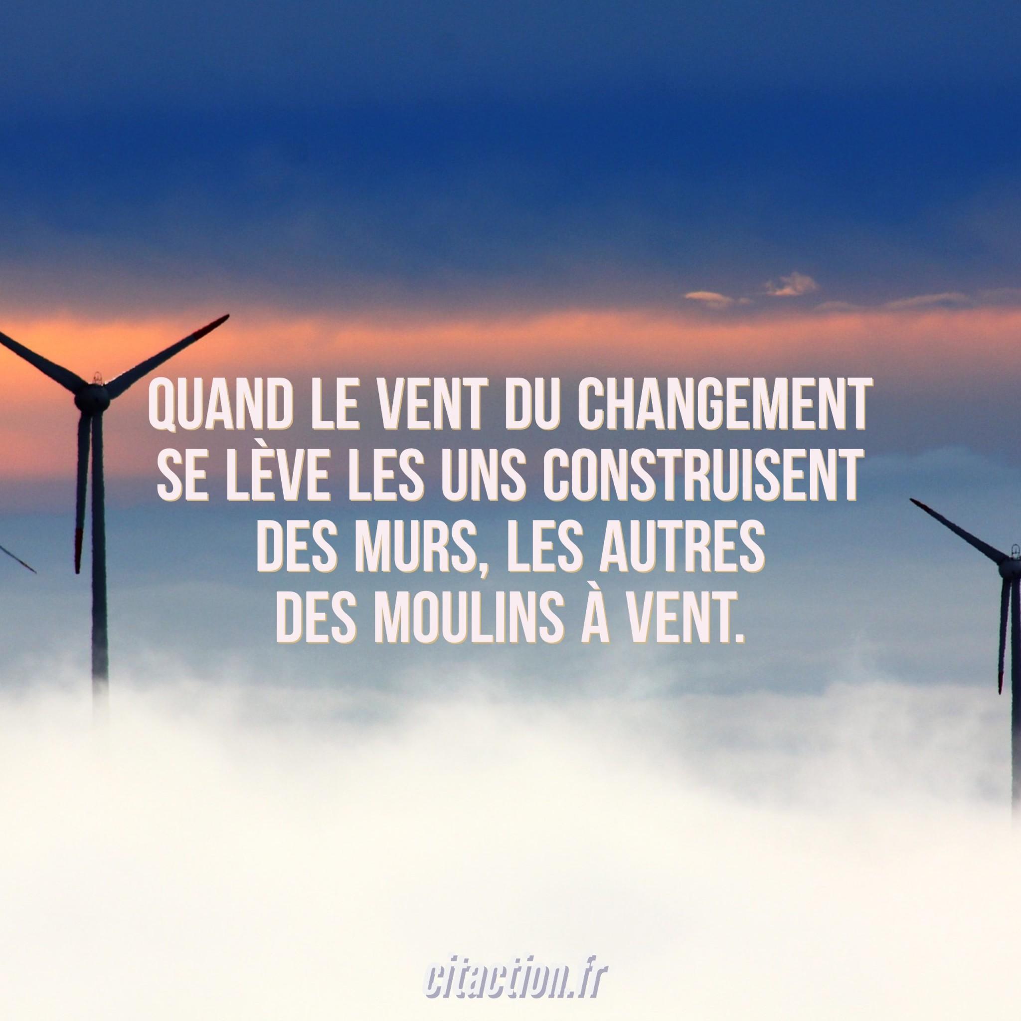 Quand le vent du changement se lève les uns construisent des murs, les autres des moulins à vent.