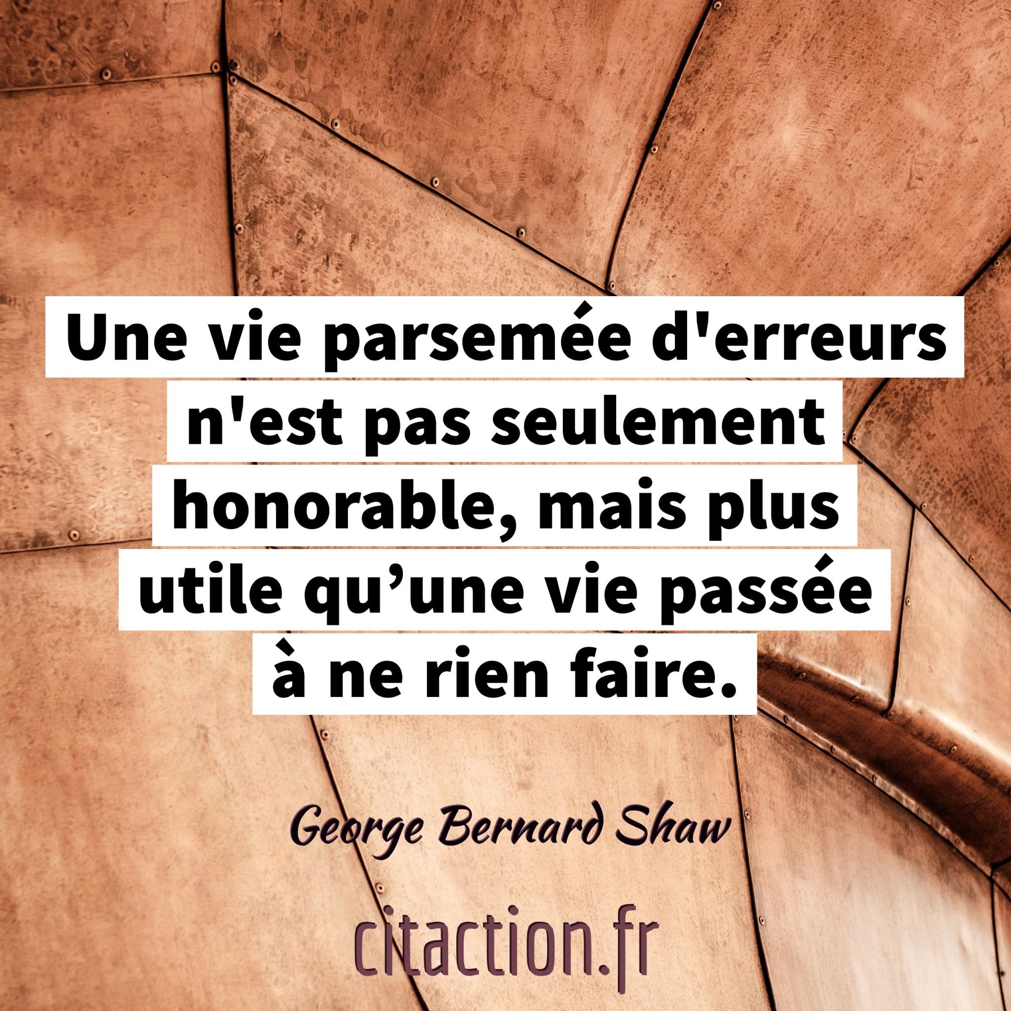 Une vie parsemée d'erreurs n'est pas seulement honorable, mais plus utile qu'une vie passée à ne rien faire.