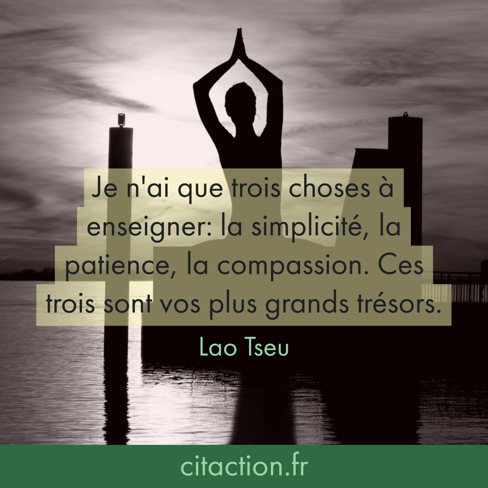 Je n'ai que trois choses à enseigner: la simplicité, la patience, la compassion. Ces trois sont vos plus grands trésors.