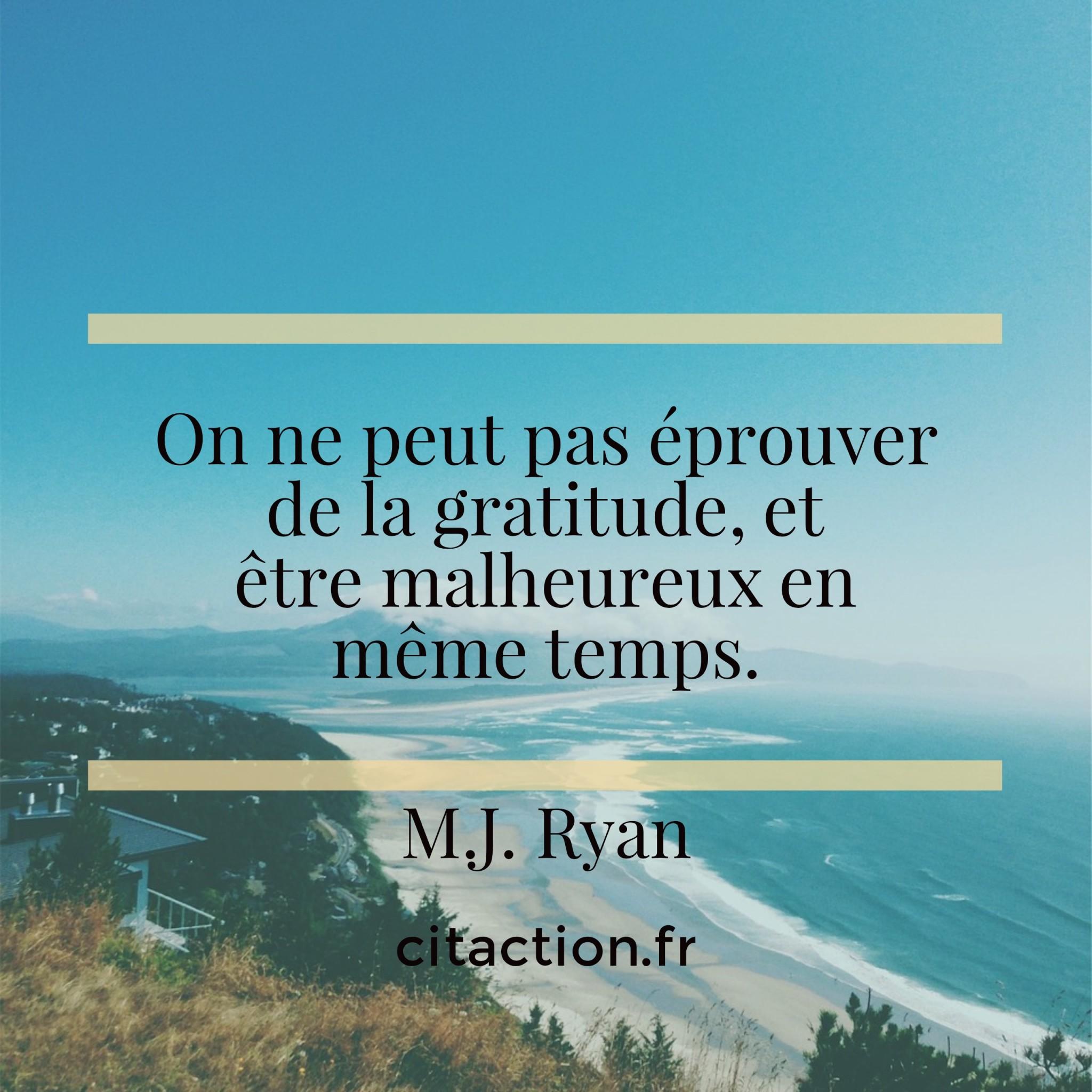 On ne peut pas éprouver de la gratitude, et être malheureux en même temps.
