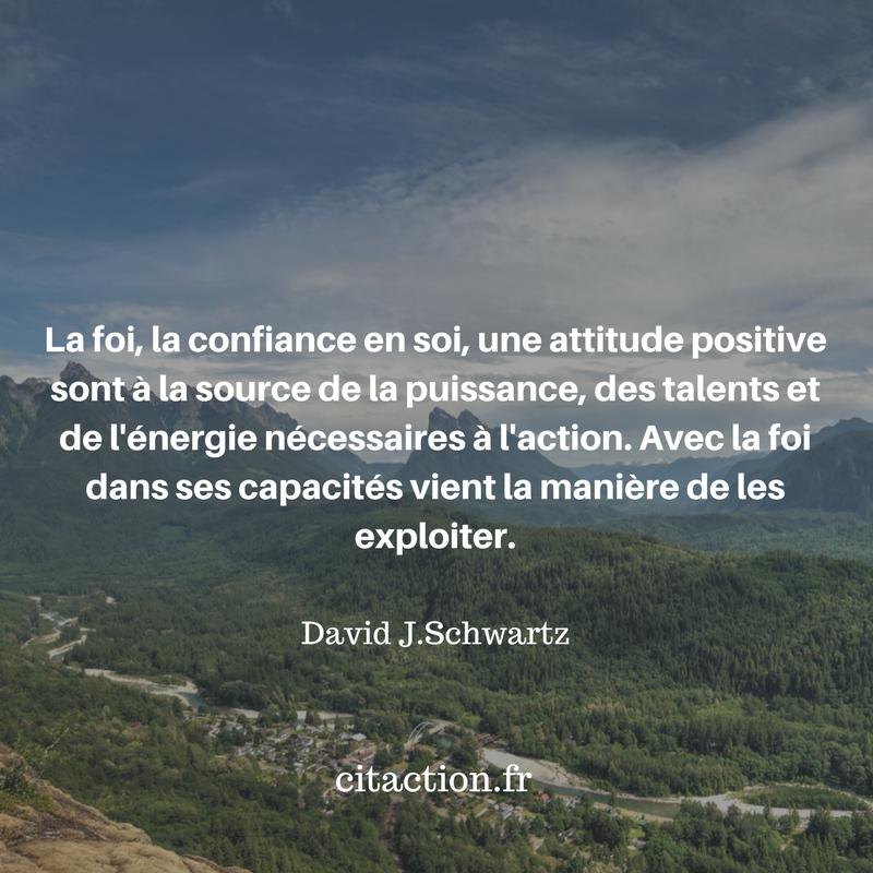 La foi, la confiance en soi, une attitude positive sont  à la source de la puissance, des talents et de l'énergie  nécessaires à l'action. Avec la foi dans ses capacités vient la manière de les exploiter.