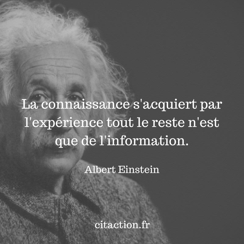 La connaissance s'acquiert par l'expérience tout le reste n'est que de l'information
