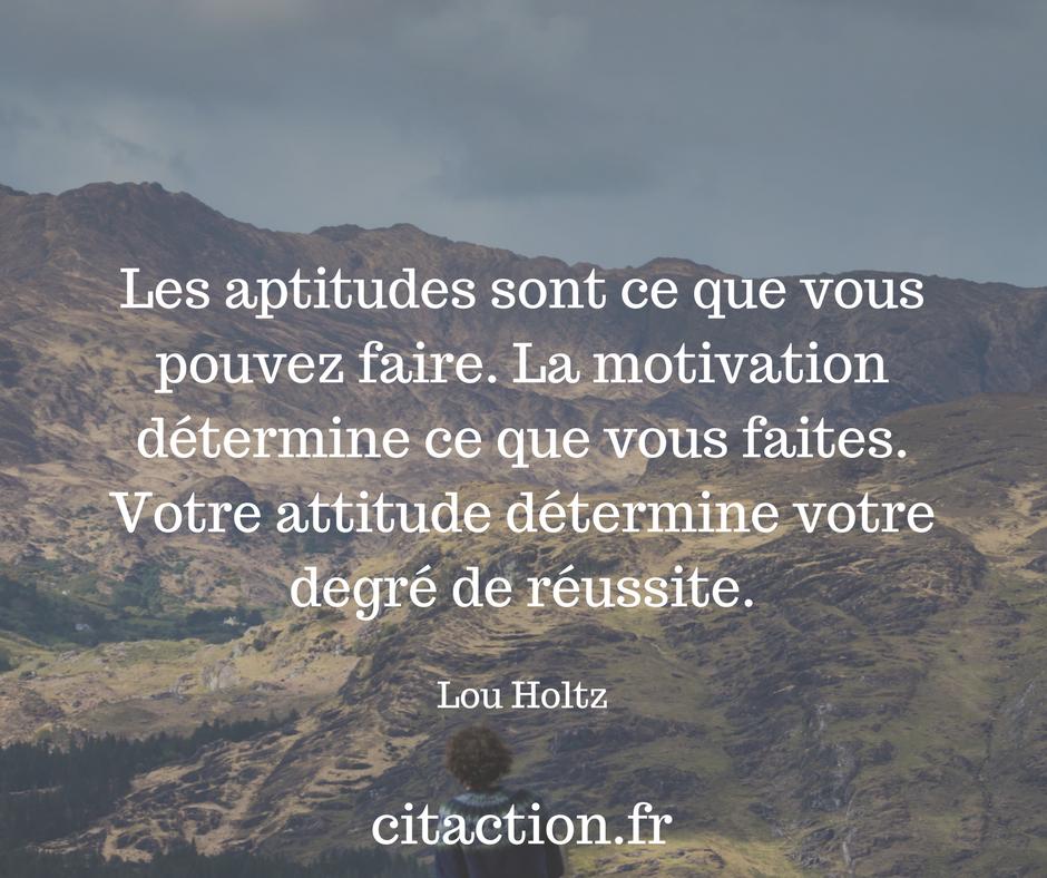 Les aptitudes sont ce que vous pouvez faire. La motivation détermine ce que vous faites. Votre attitude détermine votre degré de réussite.