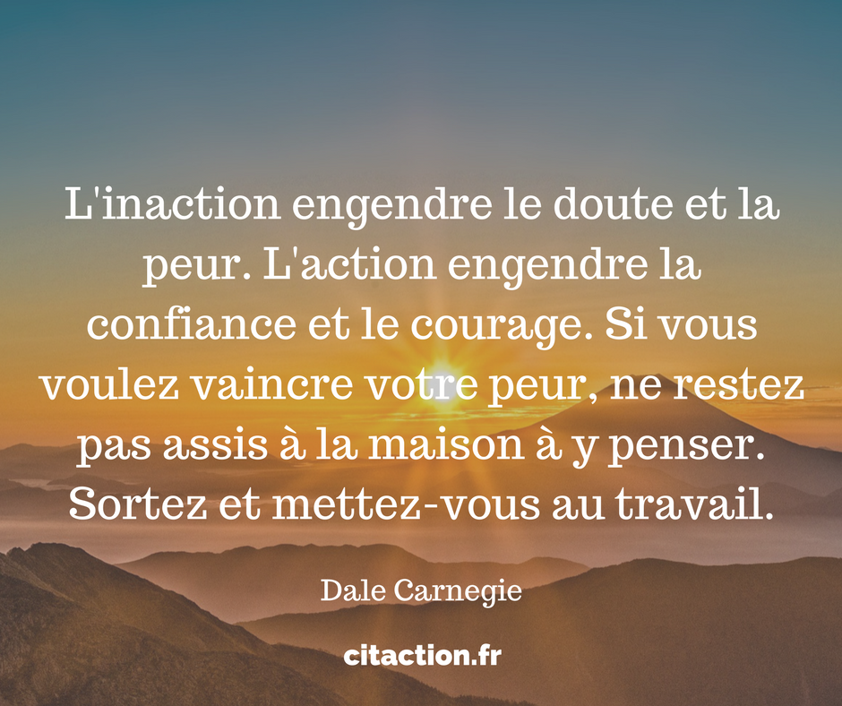 L'inaction engendre le doute et la peur.