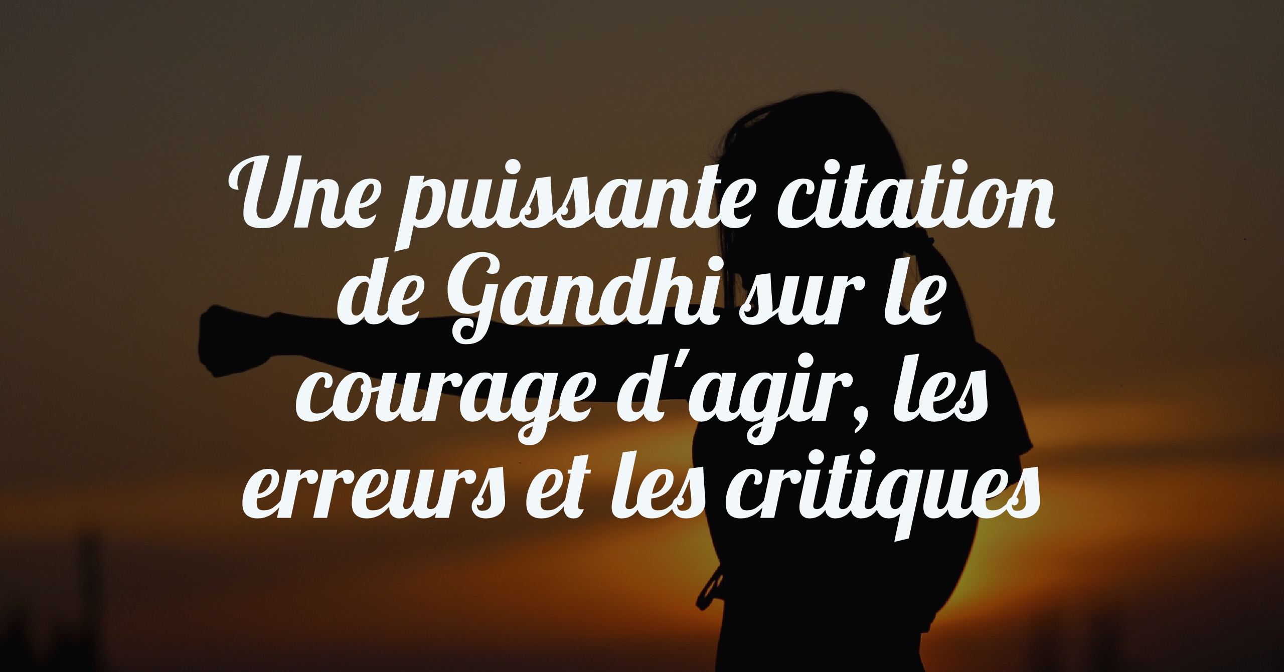 Une puissante citation de Gandhi sur le courage d'agir, les erreurs et les critiques