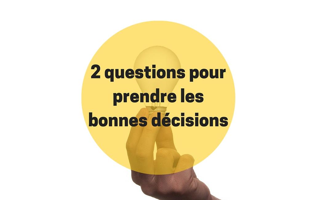 2 questions à se poser pour prendre les bonnes décisions